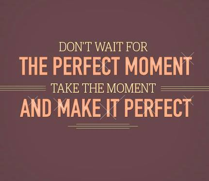 Dont wait for the Perfect Moment, Take the moment and make it perfect